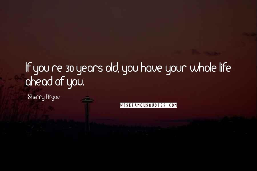 Sherry Argov quotes: If you're 30 years old, you have your whole life ahead of you.