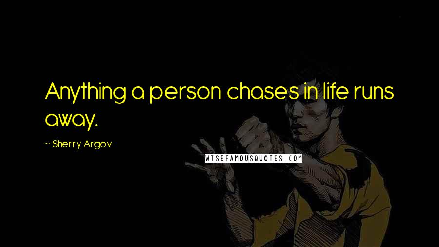 Sherry Argov quotes: Anything a person chases in life runs away.