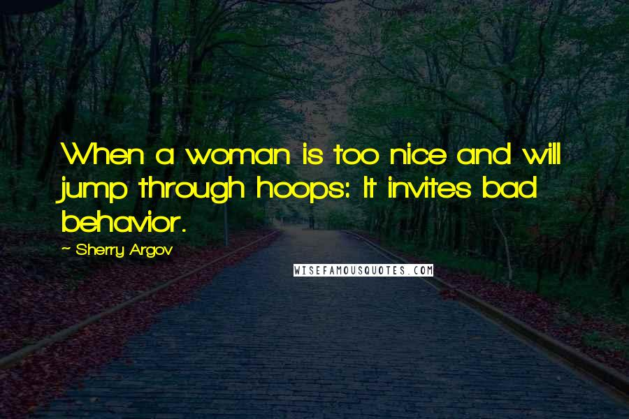 Sherry Argov quotes: When a woman is too nice and will jump through hoops: It invites bad behavior.