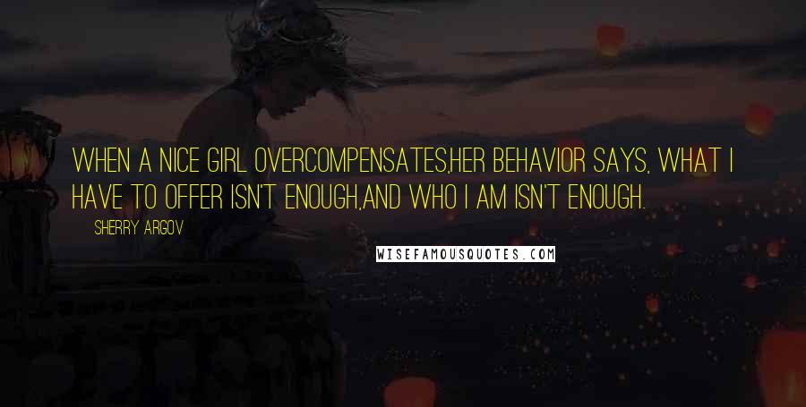 Sherry Argov quotes: When a nice girl overcompensates,her behavior says, What I have to offer isn't enough,and who I am isn't enough.