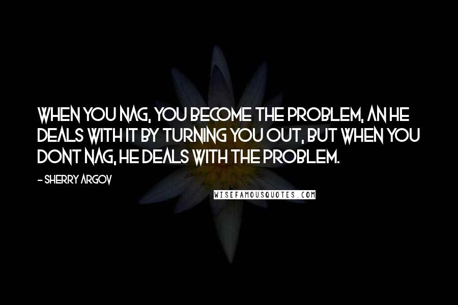Sherry Argov quotes: When you nag, you become the problem, an he deals with it by turning you out, but when you dont nag, he deals with the problem.