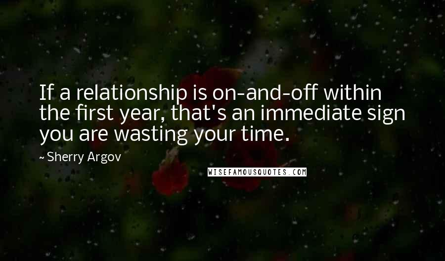 Sherry Argov quotes: If a relationship is on-and-off within the first year, that's an immediate sign you are wasting your time.