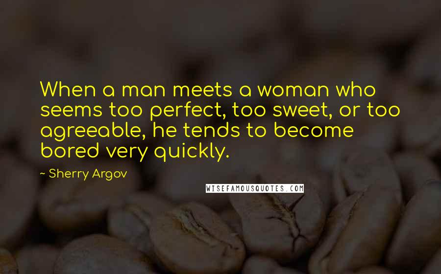 Sherry Argov quotes: When a man meets a woman who seems too perfect, too sweet, or too agreeable, he tends to become bored very quickly.