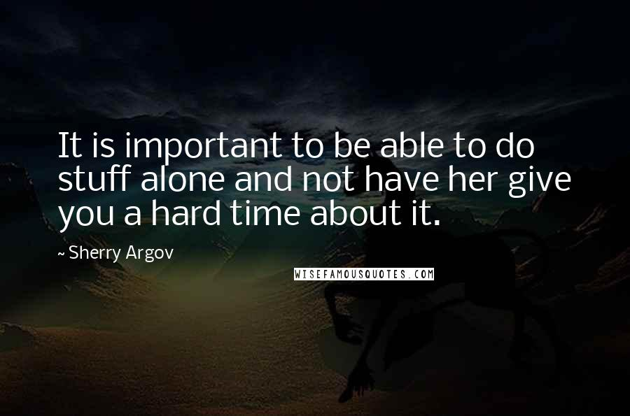 Sherry Argov quotes: It is important to be able to do stuff alone and not have her give you a hard time about it.