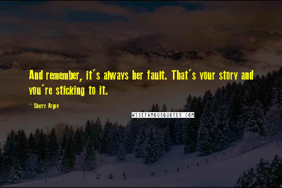 Sherry Argov quotes: And remember, it's always her fault. That's your story and you're sticking to it.