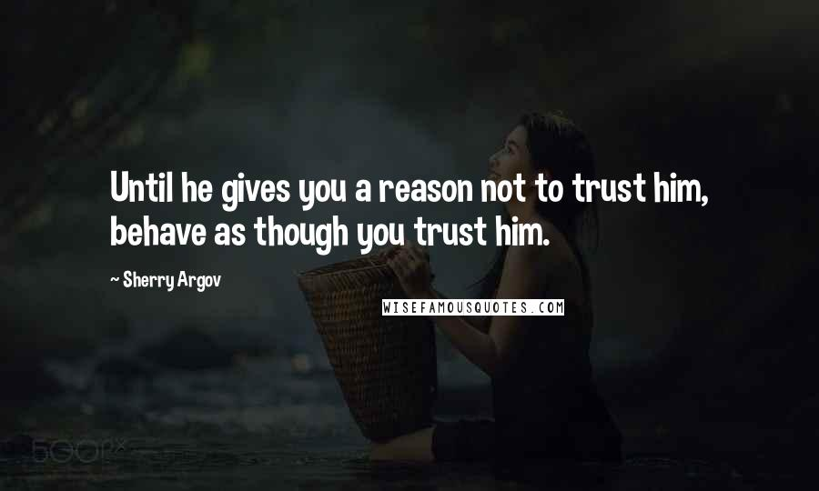 Sherry Argov quotes: Until he gives you a reason not to trust him, behave as though you trust him.
