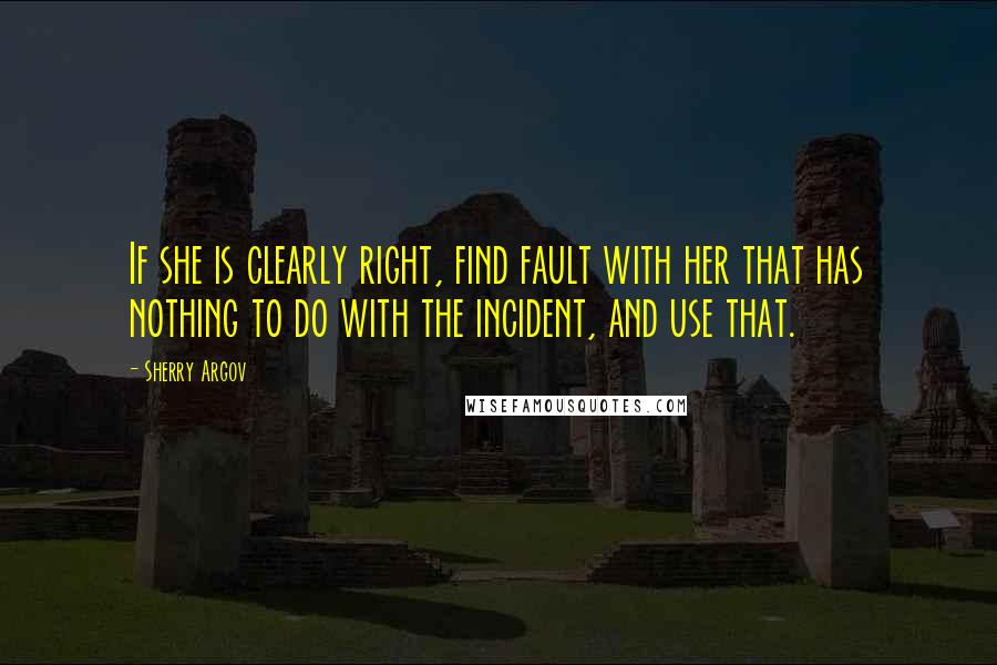 Sherry Argov quotes: If she is clearly right, find fault with her that has nothing to do with the incident, and use that.