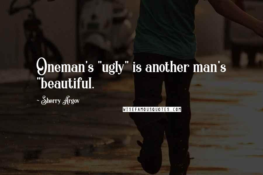 "Sherry Argov quotes: Oneman's ""ugly"" is another man's ""beautiful."