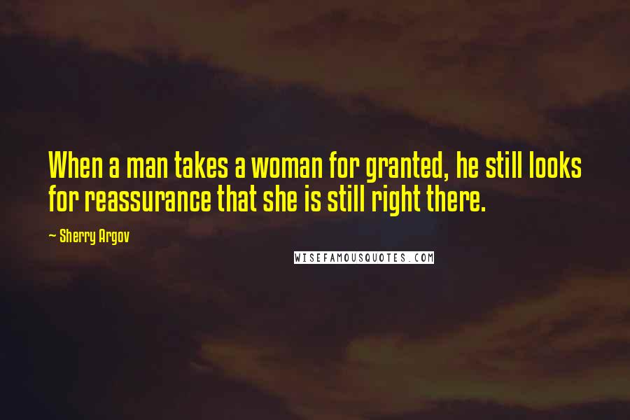 Sherry Argov quotes: When a man takes a woman for granted, he still looks for reassurance that she is still right there.