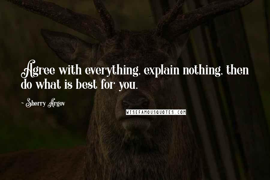 Sherry Argov quotes: Agree with everything, explain nothing, then do what is best for you.