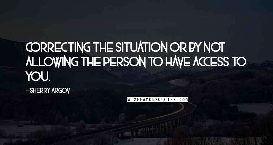 Sherry Argov quotes: Correcting the situation or by not allowing the person to have access to you.
