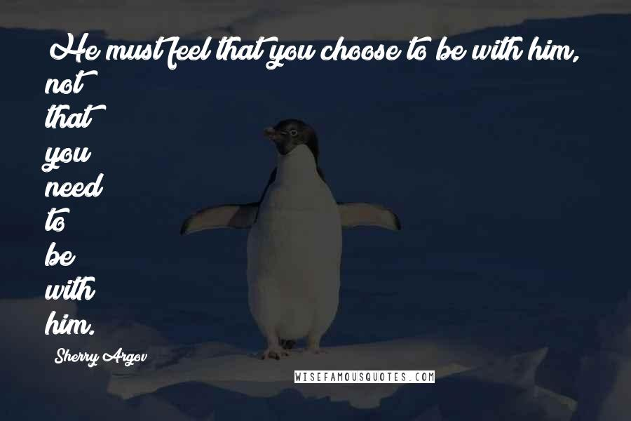 Sherry Argov quotes: He must feel that you choose to be with him, not that you need to be with him.