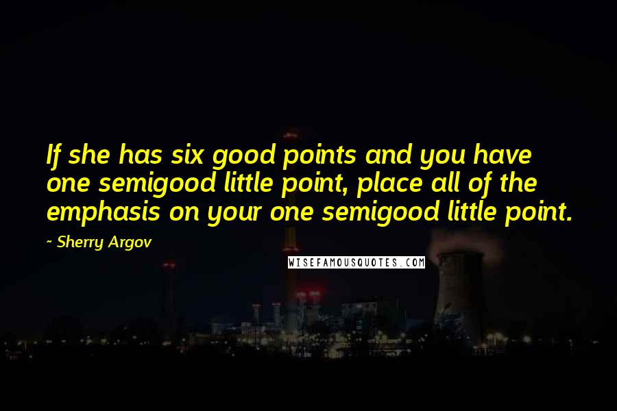 Sherry Argov quotes: If she has six good points and you have one semigood little point, place all of the emphasis on your one semigood little point.