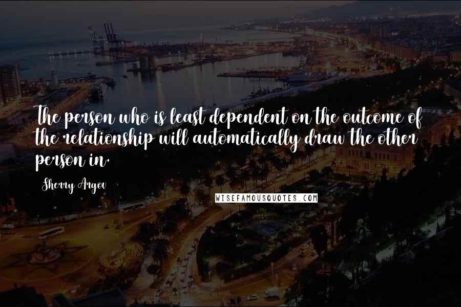 Sherry Argov quotes: The person who is least dependent on the outcome of the relationship will automatically draw the other person in.