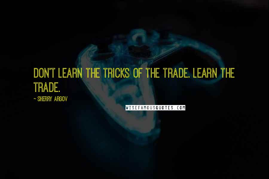 Sherry Argov quotes: Don't learn the tricks of the trade. Learn the trade.