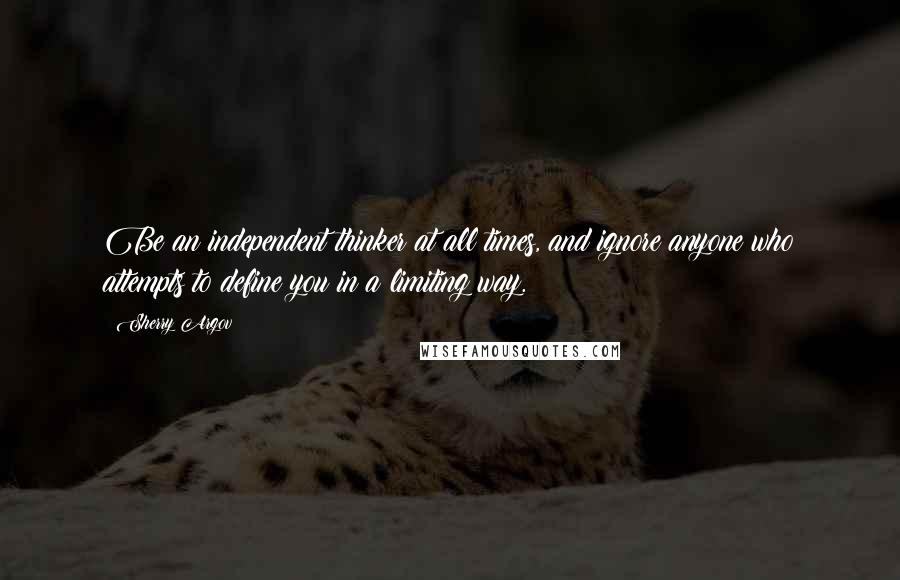 Sherry Argov quotes: Be an independent thinker at all times, and ignore anyone who attempts to define you in a limiting way.