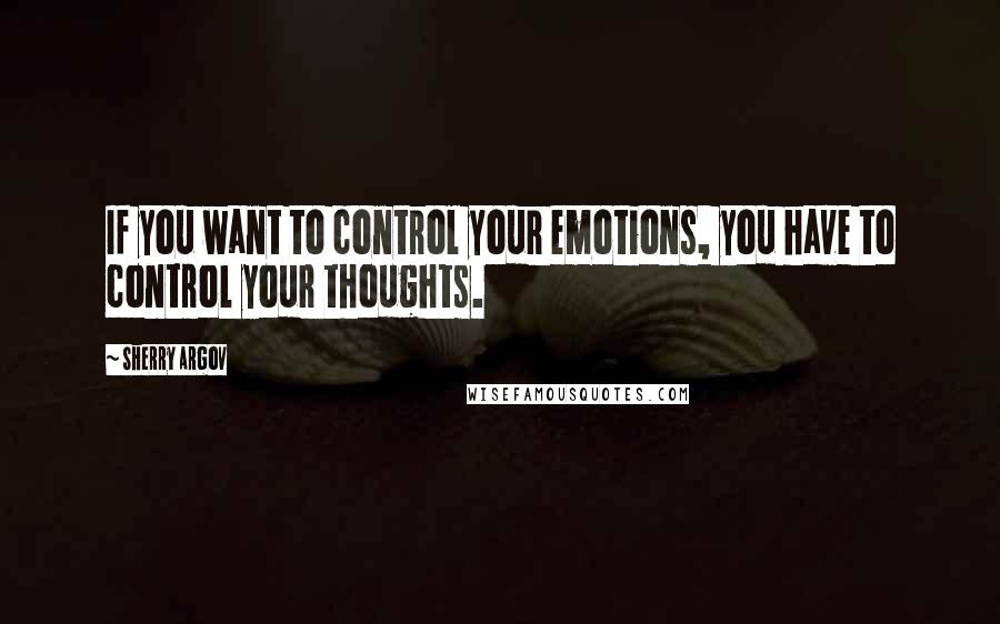 Sherry Argov quotes: If you want to control your emotions, you have to control your thoughts.