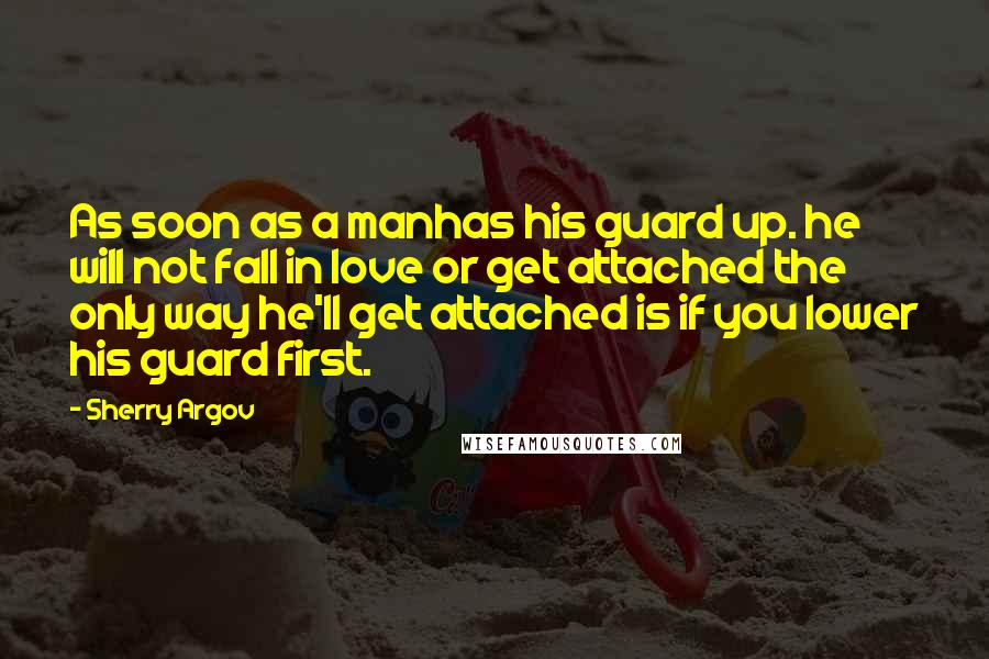 Sherry Argov quotes: As soon as a manhas his guard up. he will not fall in love or get attached the only way he'll get attached is if you lower his guard first.