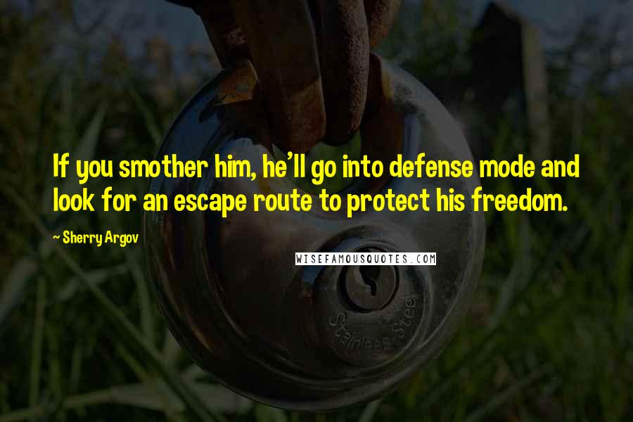 Sherry Argov quotes: If you smother him, he'll go into defense mode and look for an escape route to protect his freedom.