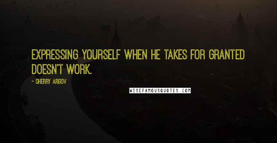 Sherry Argov quotes: Expressing yourself when he takes for granted doesn't work.
