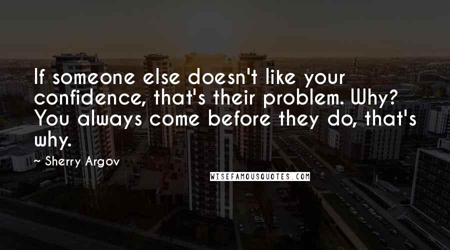 Sherry Argov quotes: If someone else doesn't like your confidence, that's their problem. Why? You always come before they do, that's why.