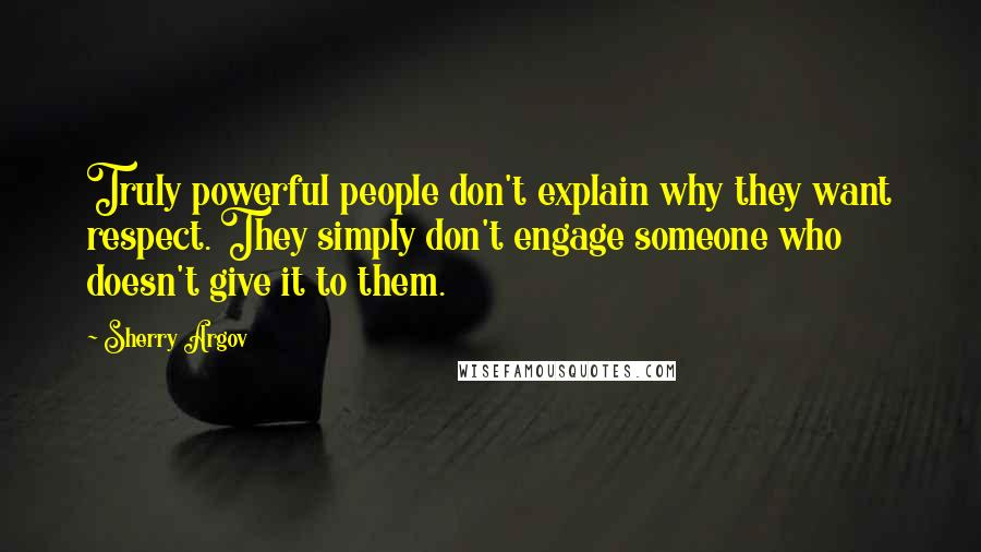 Sherry Argov quotes: Truly powerful people don't explain why they want respect. They simply don't engage someone who doesn't give it to them.