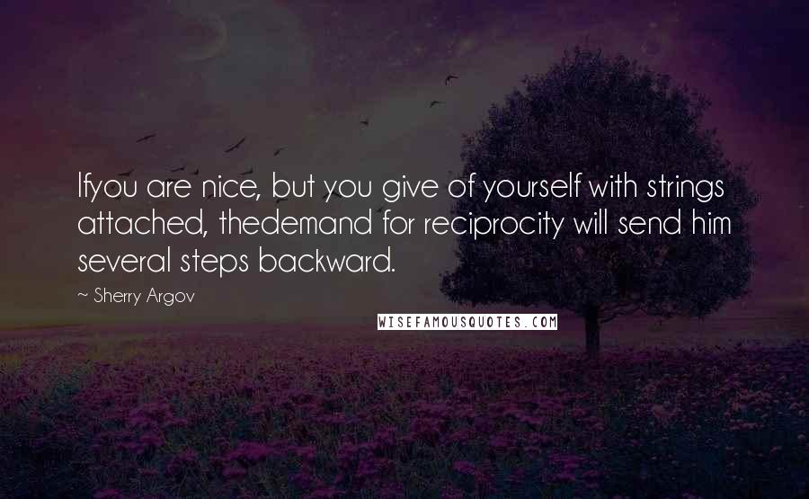 Sherry Argov quotes: Ifyou are nice, but you give of yourself with strings attached, thedemand for reciprocity will send him several steps backward.