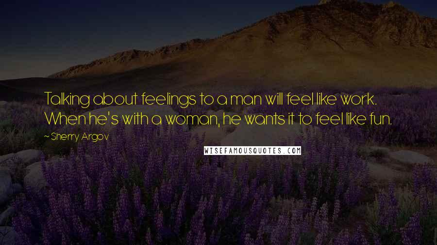 Sherry Argov quotes: Talking about feelings to a man will feel like work. When he's with a woman, he wants it to feel like fun.