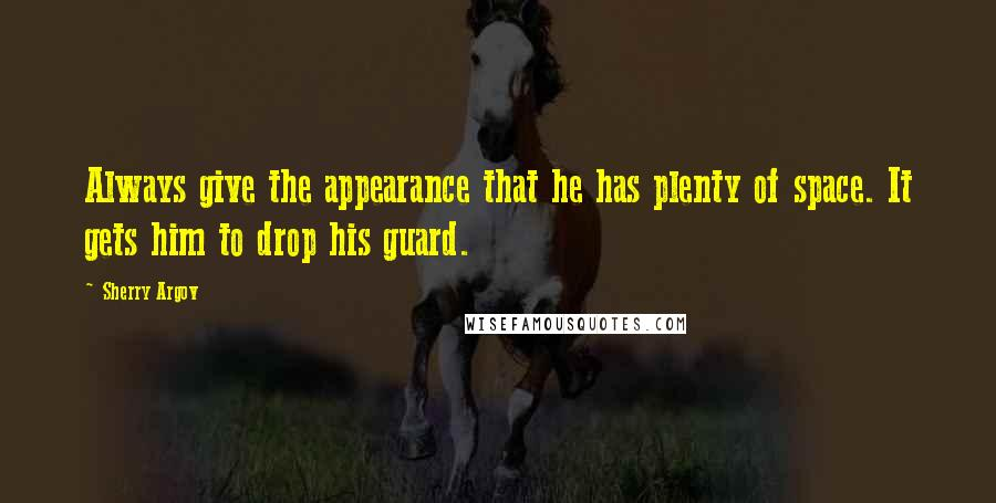 Sherry Argov quotes: Always give the appearance that he has plenty of space. It gets him to drop his guard.