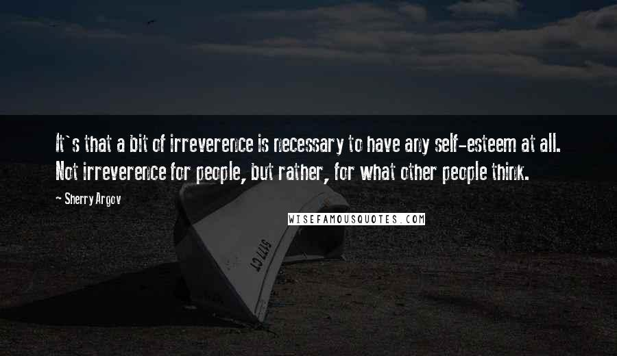 Sherry Argov quotes: It's that a bit of irreverence is necessary to have any self-esteem at all. Not irreverence for people, but rather, for what other people think.
