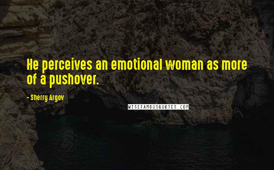 Sherry Argov quotes: He perceives an emotional woman as more of a pushover.