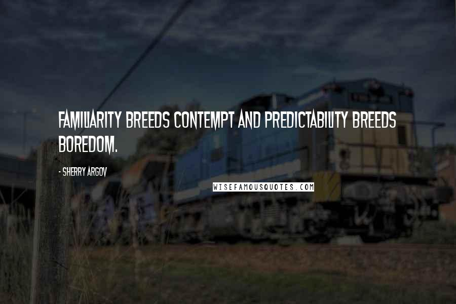 Sherry Argov quotes: Familiarity breeds contempt and predictability breeds boredom.