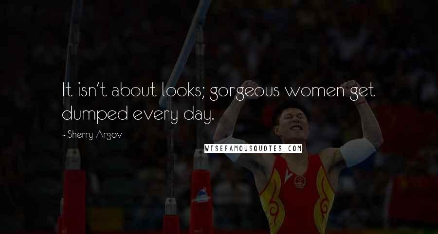 Sherry Argov quotes: It isn't about looks; gorgeous women get dumped every day.