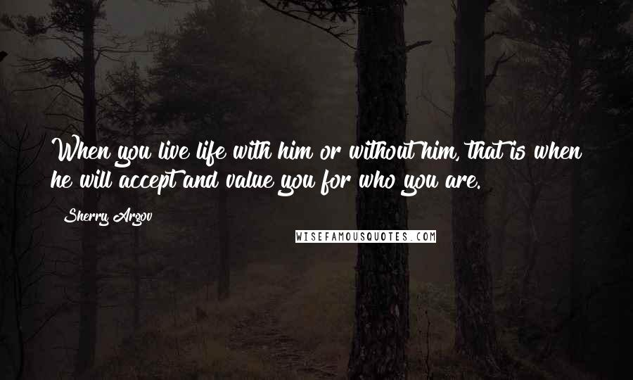 Sherry Argov quotes: When you live life with him or without him, that is when he will accept and value you for who you are.