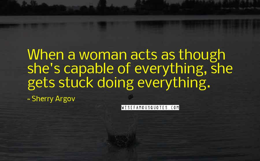 Sherry Argov quotes: When a woman acts as though she's capable of everything, she gets stuck doing everything.