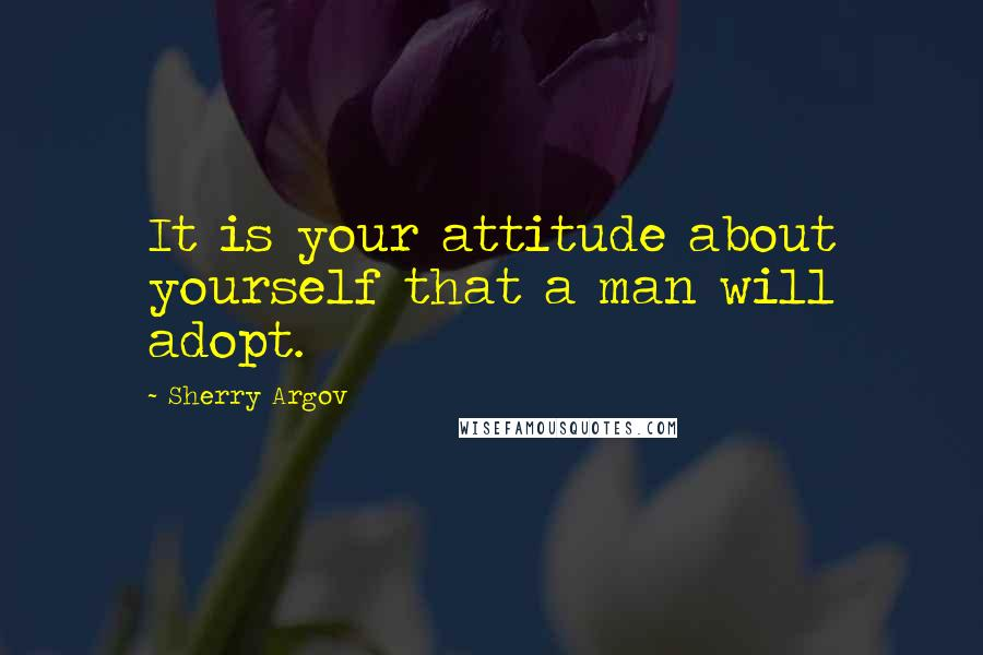 Sherry Argov quotes: It is your attitude about yourself that a man will adopt.
