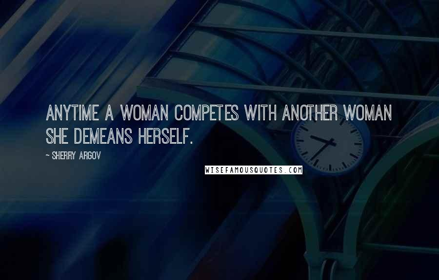 Sherry Argov quotes: Anytime a woman competes with another woman she demeans herself.