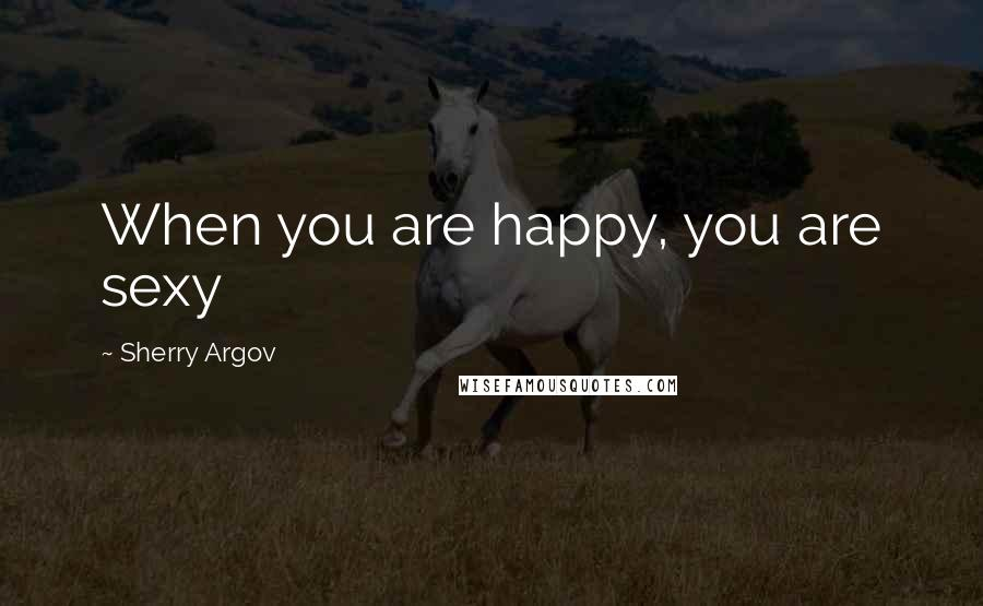 Sherry Argov quotes: When you are happy, you are sexy