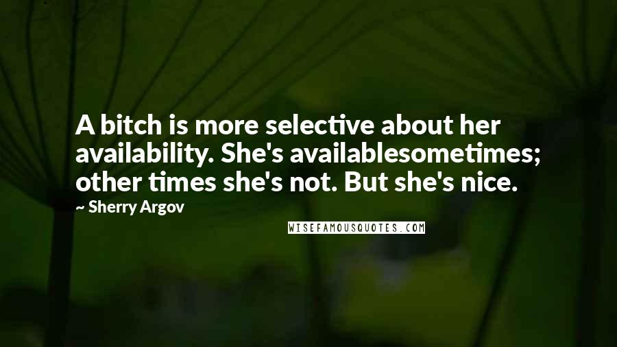 Sherry Argov quotes: A bitch is more selective about her availability. She's availablesometimes; other times she's not. But she's nice.