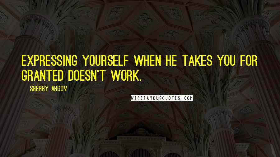Sherry Argov quotes: Expressing yourself when he takes you for granted doesn't work.