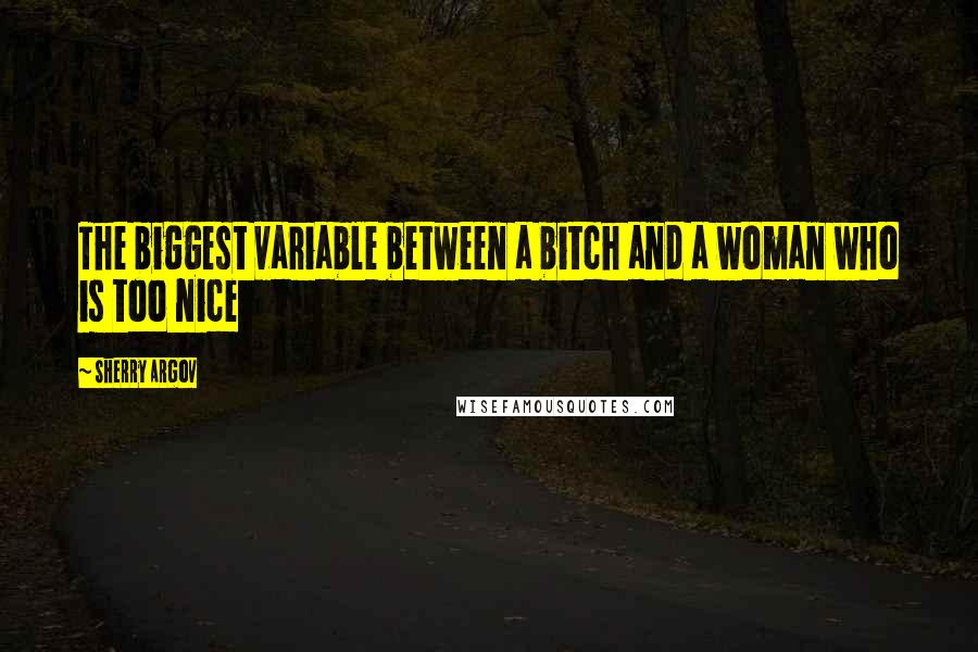 Sherry Argov quotes: The biggest variable between a bitch and a woman who is too nice