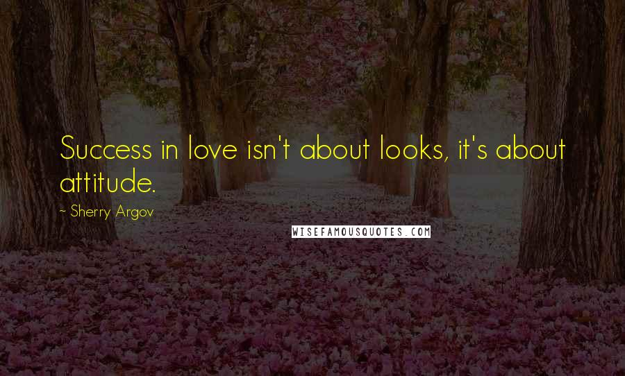 Sherry Argov quotes: Success in love isn't about looks, it's about attitude.