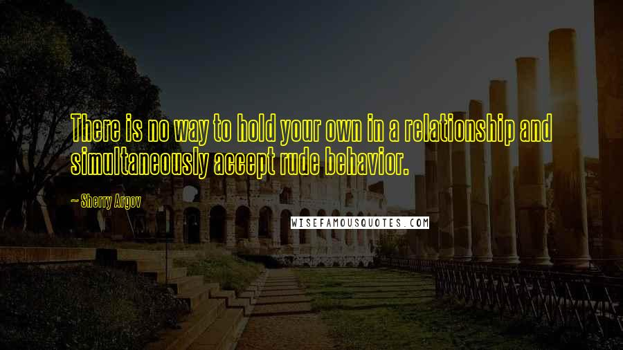 Sherry Argov quotes: There is no way to hold your own in a relationship and simultaneously accept rude behavior.
