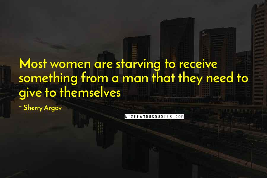 Sherry Argov quotes: Most women are starving to receive something from a man that they need to give to themselves