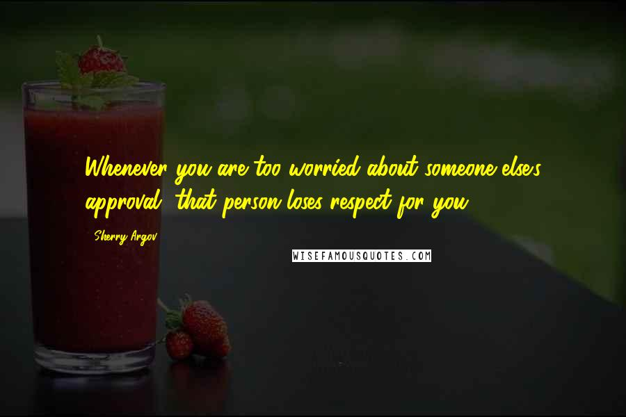 Sherry Argov quotes: Whenever you are too worried about someone else's approval, that person loses respect for you.