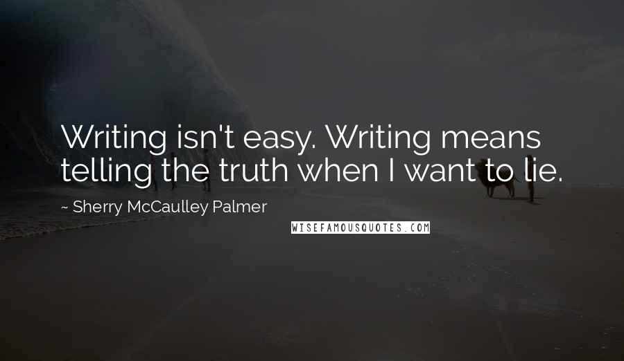 Sherry McCaulley Palmer quotes: Writing isn't easy. Writing means telling the truth when I want to lie.
