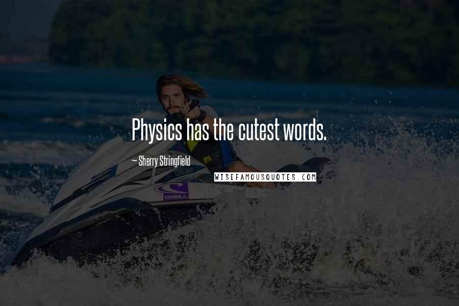 Sherry Stringfield quotes: Physics has the cutest words.