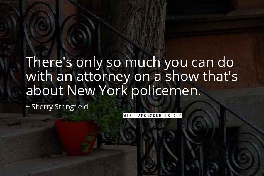 Sherry Stringfield quotes: There's only so much you can do with an attorney on a show that's about New York policemen.