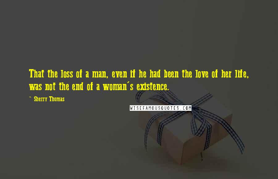 Sherry Thomas quotes: That the loss of a man, even if he had been the love of her life, was not the end of a woman's existence.