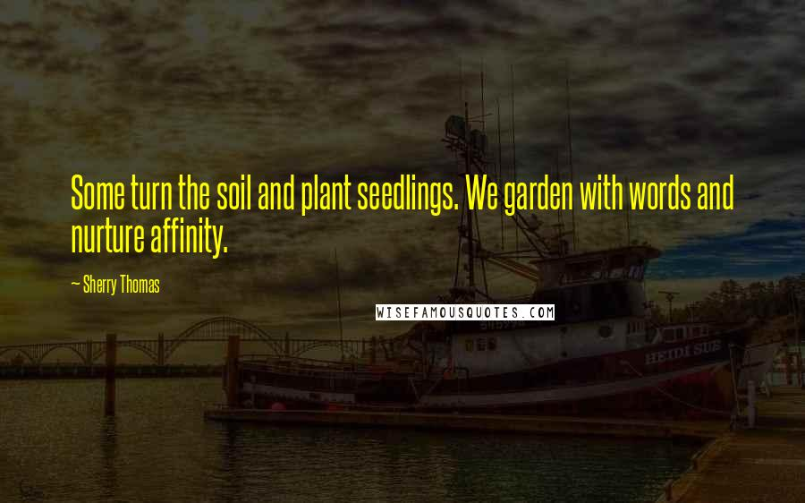 Sherry Thomas quotes: Some turn the soil and plant seedlings. We garden with words and nurture affinity.